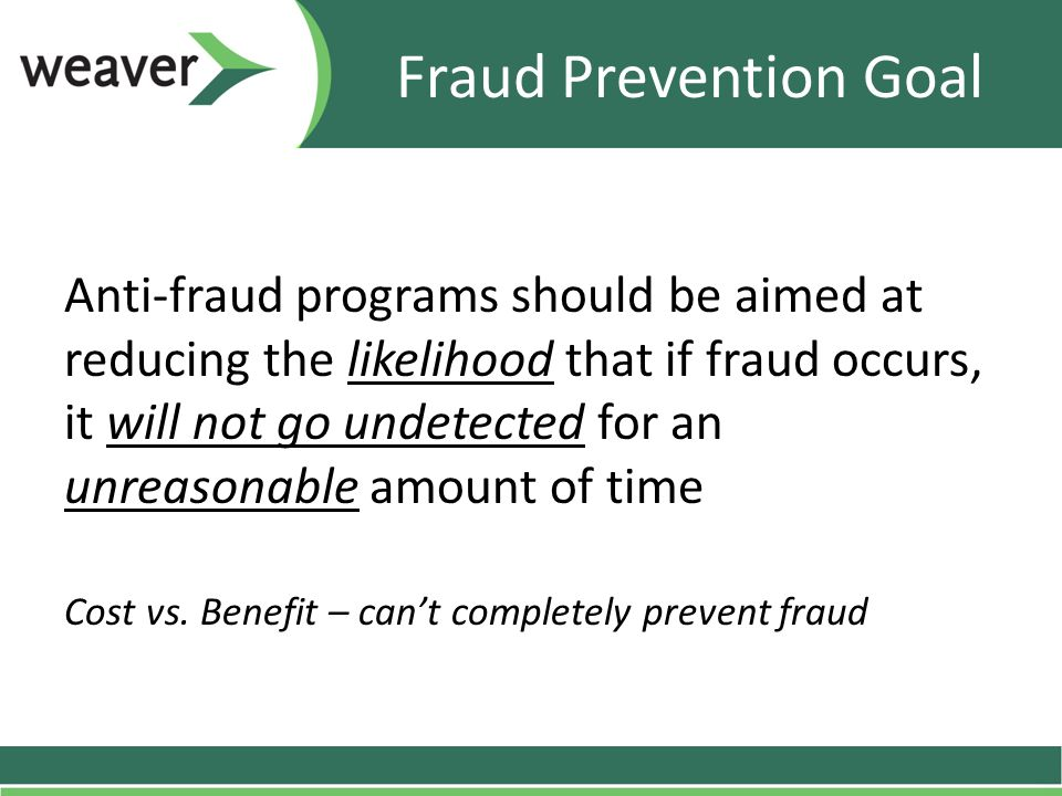 Fraud Prevention Goal Anti-fraud programs should be aimed at reducing the likelihood that if fraud occurs, it will not go undetected for an unreasonable amount of time Cost vs.