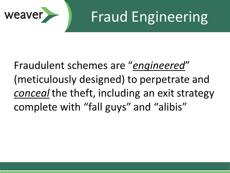 Fraud Engineering Fraudulent schemes are engineered (meticulously designed) to perpetrate and conceal the theft, including an exit strategy complete with fall guys and alibis