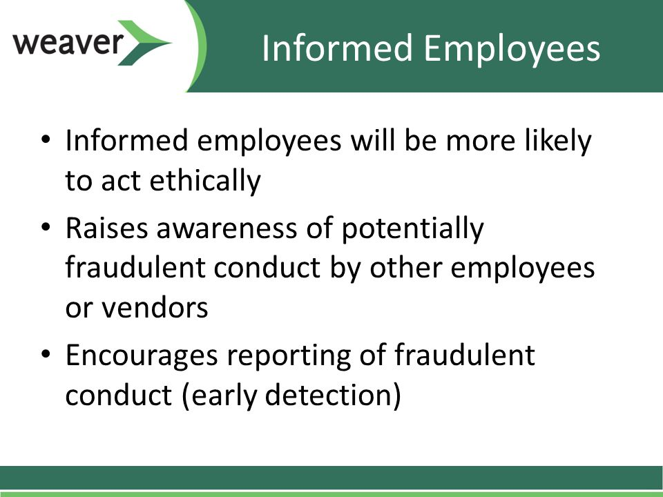 Informed Employees Informed employees will be more likely to act ethically Raises awareness of potentially fraudulent conduct by other employees or vendors Encourages reporting of fraudulent conduct (early detection)