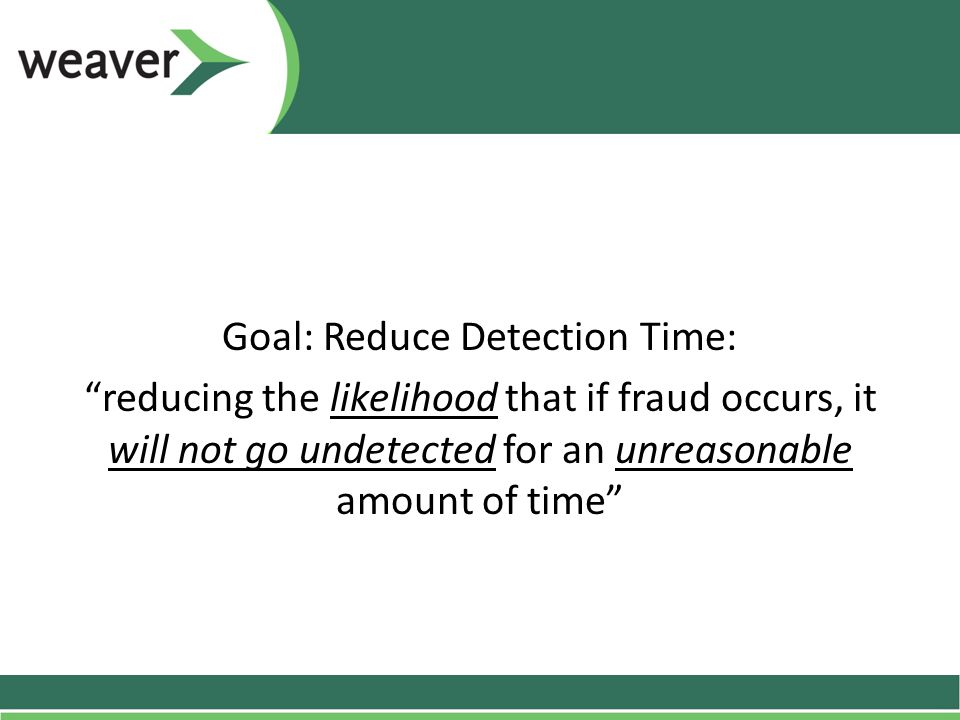 Goal: Reduce Detection Time: reducing the likelihood that if fraud occurs, it will not go undetected for an unreasonable amount of time