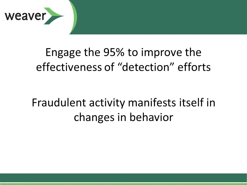 Engage the 95% to improve the effectiveness of detection efforts Fraudulent activity manifests itself in changes in behavior