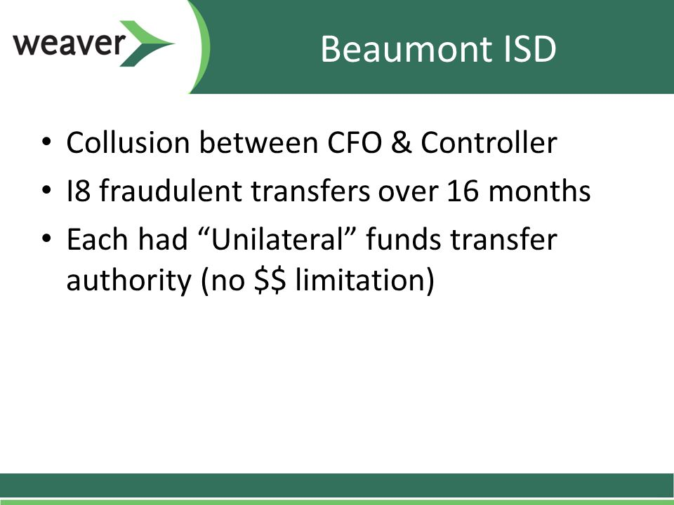 Beaumont ISD Collusion between CFO & Controller I8 fraudulent transfers over 16 months Each had Unilateral funds transfer authority (no $$ limitation)
