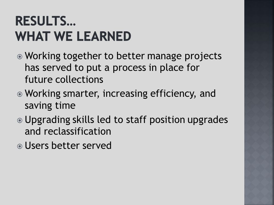  Working together to better manage projects has served to put a process in place for future collections  Working smarter, increasing efficiency, and saving time  Upgrading skills led to staff position upgrades and reclassification  Users better served