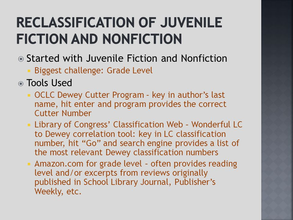  Started with Juvenile Fiction and Nonfiction  Biggest challenge: Grade Level  Tools Used  OCLC Dewey Cutter Program – key in author's last name, hit enter and program provides the correct Cutter Number  Library of Congress' Classification Web – Wonderful LC to Dewey correlation tool: key in LC classification number, hit Go and search engine provides a list of the most relevant Dewey classification numbers  Amazon.com for grade level – often provides reading level and/or excerpts from reviews originally published in School Library Journal, Publisher's Weekly, etc.
