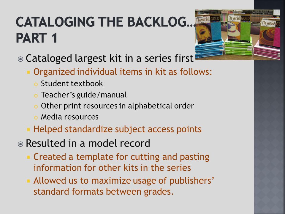  Cataloged largest kit in a series first  Organized individual items in kit as follows: Student textbook Teacher's guide/manual Other print resources in alphabetical order Media resources  Helped standardize subject access points  Resulted in a model record  Created a template for cutting and pasting information for other kits in the series  Allowed us to maximize usage of publishers' standard formats between grades.