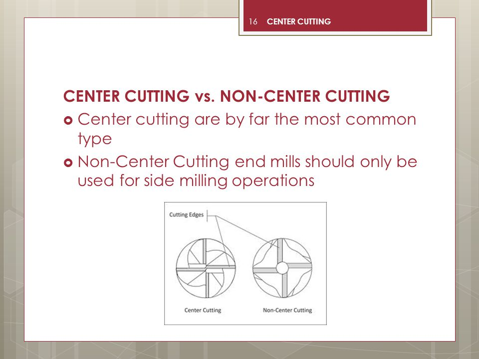 16 CENTER CUTTING vs. NON-CENTER CUTTING  Center cutting are by far the most common type  Non-Center Cutting end mills should only be used for side