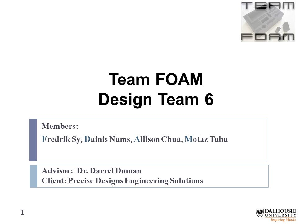 Team FOAM Design Team 6 Members: F redrik Sy, D ainis Nams, A llison Chua, M otaz Taha Advisor: Dr.