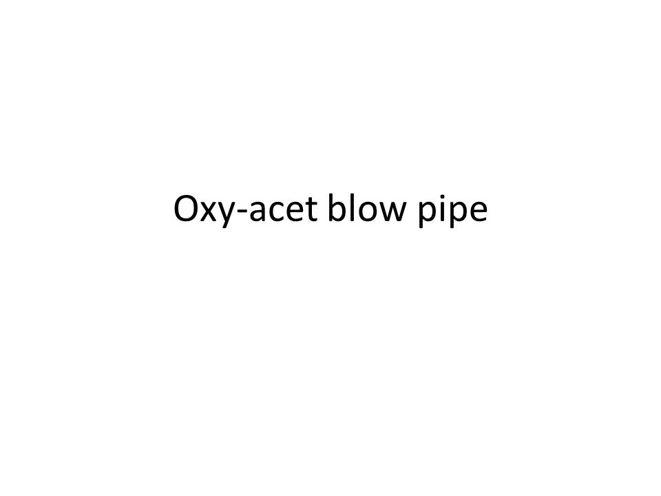 Oxy-acet blow pipe
