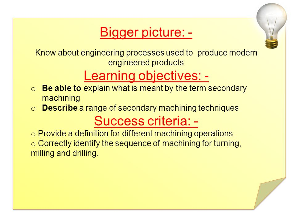 Bigger picture: - Know about engineering processes used to produce modern engineered products Learning objectives: - o Be able to explain what is mean