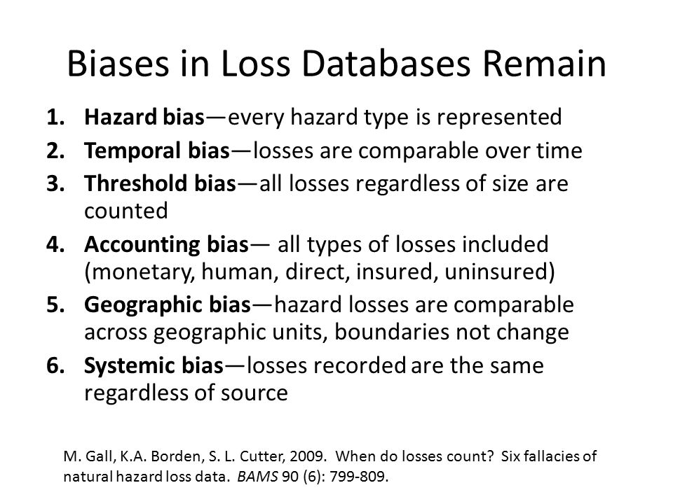 Biases in Loss Databases Remain 1.Hazard bias—every hazard type is represented 2.Temporal bias—losses are comparable over time 3.Threshold bias—all losses regardless of size are counted 4.Accounting bias— all types of losses included (monetary, human, direct, insured, uninsured) 5.Geographic bias—hazard losses are comparable across geographic units, boundaries not change 6.Systemic bias—losses recorded are the same regardless of source M.