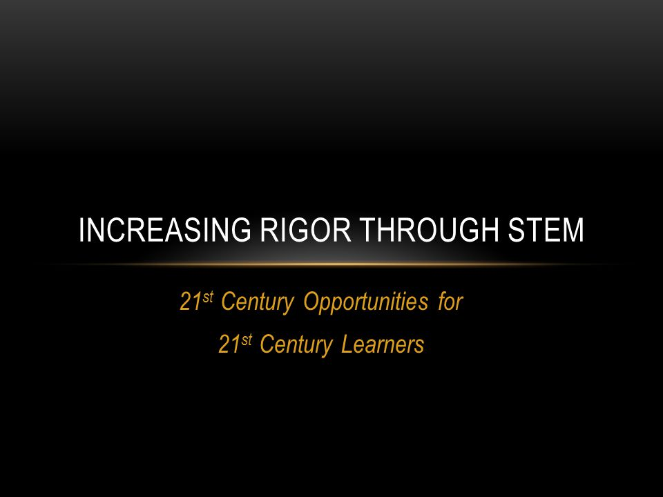 21 st Century Opportunities for 21 st Century Learners INCREASING RIGOR THROUGH STEM