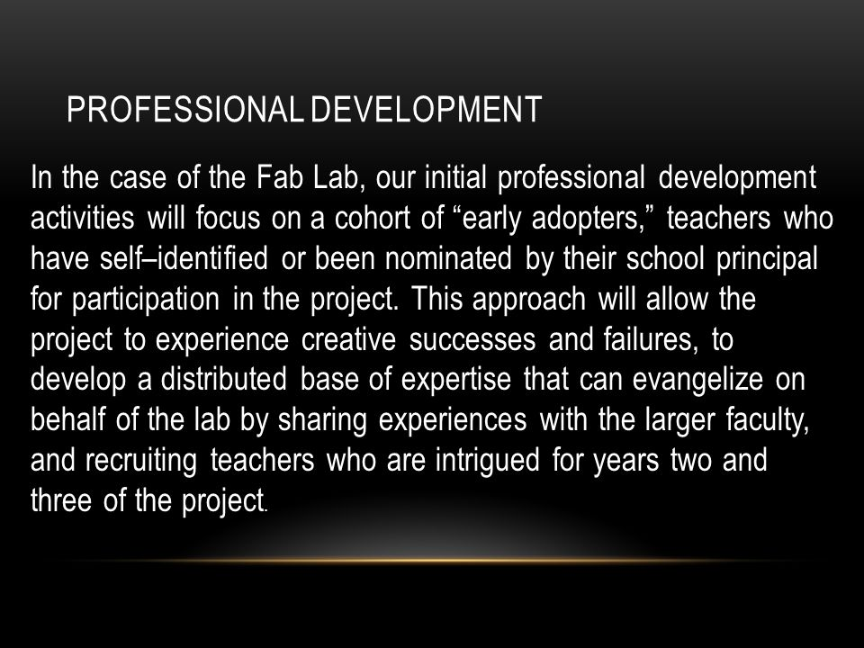 PROFESSIONAL DEVELOPMENT In the case of the Fab Lab, our initial professional development activities will focus on a cohort of early adopters, teachers who have self–identified or been nominated by their school principal for participation in the project.