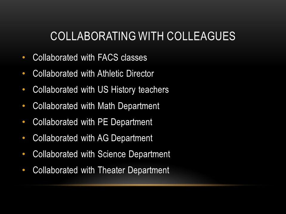 COLLABORATING WITH COLLEAGUES Collaborated with FACS classes Collaborated with Athletic Director Collaborated with US History teachers Collaborated with Math Department Collaborated with PE Department Collaborated with AG Department Collaborated with Science Department Collaborated with Theater Department