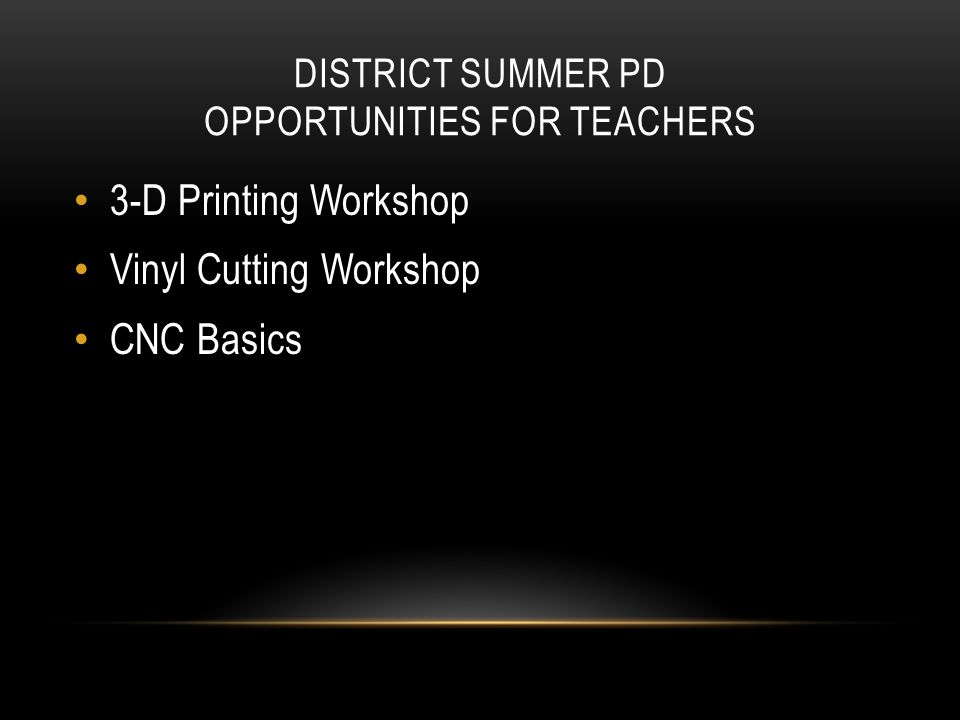 DISTRICT SUMMER PD OPPORTUNITIES FOR TEACHERS 3-D Printing Workshop Vinyl Cutting Workshop CNC Basics