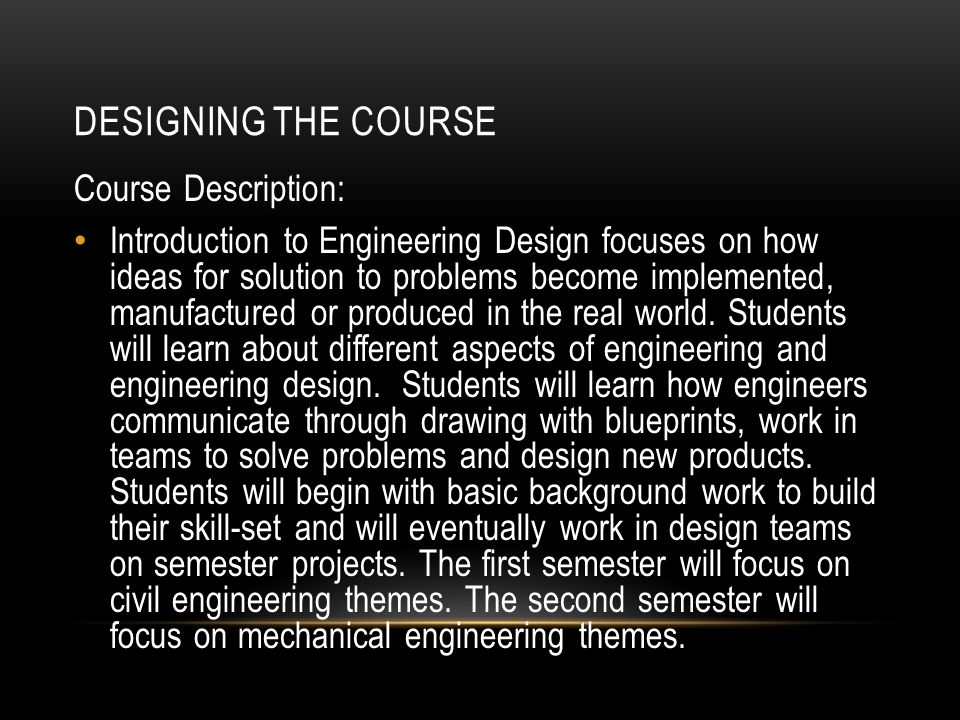 DESIGNING THE COURSE Course Description: Introduction to Engineering Design focuses on how ideas for solution to problems become implemented, manufactured or produced in the real world.