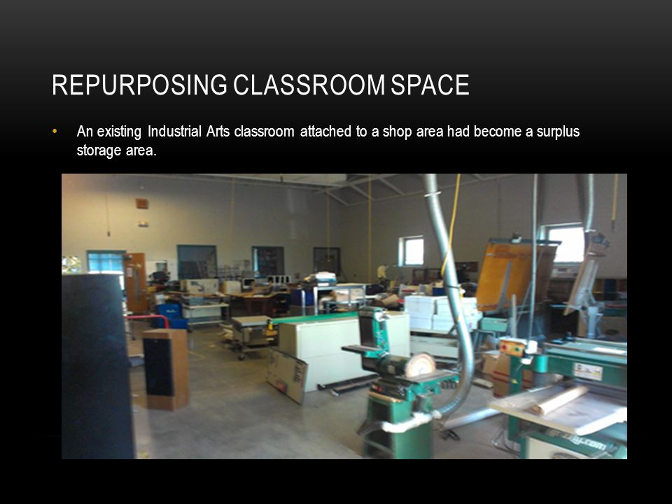 REPURPOSING CLASSROOM SPACE An existing Industrial Arts classroom attached to a shop area had become a surplus storage area.
