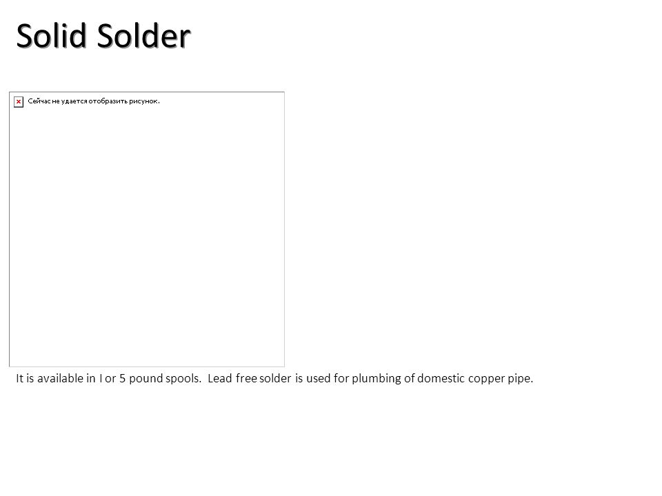 Solid Solder It is available in I or 5 pound spools. Lead free solder is used for plumbing of domestic copper pipe.