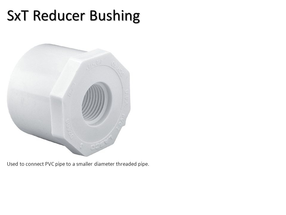 SxT Reducer Bushing Used to connect PVC pipe to a smaller diameter threaded pipe.