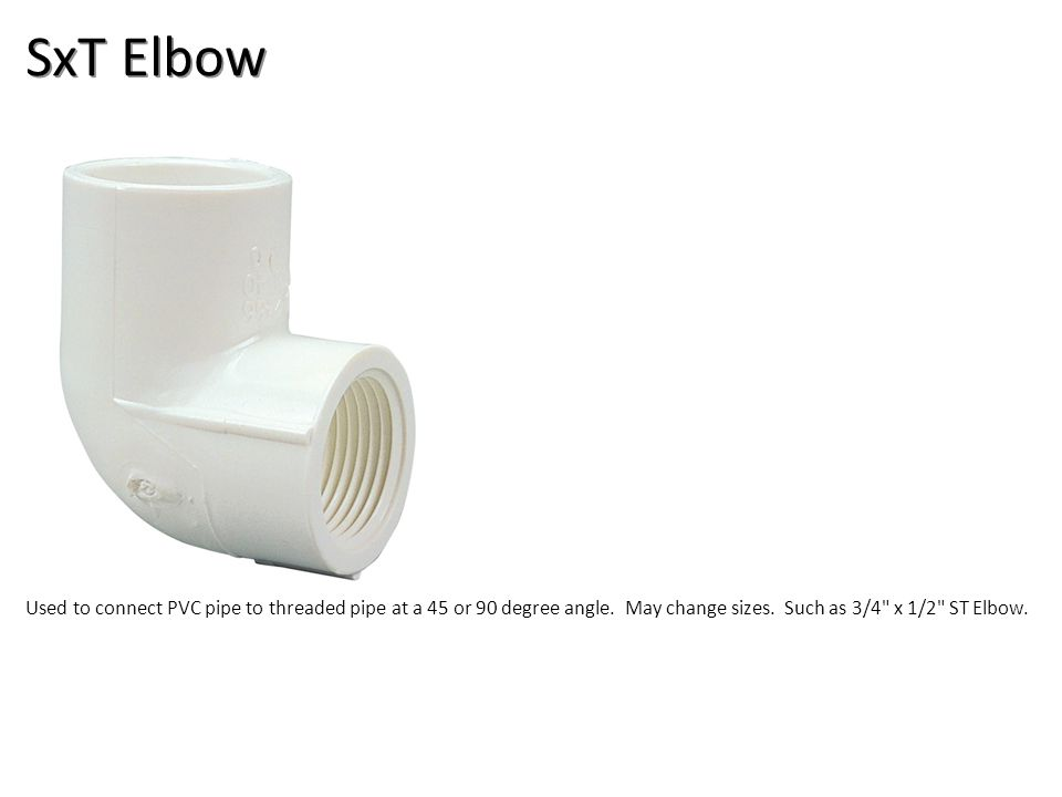 SxT Elbow Used to connect PVC pipe to threaded pipe at a 45 or 90 degree angle. May change sizes. Such as 3/4