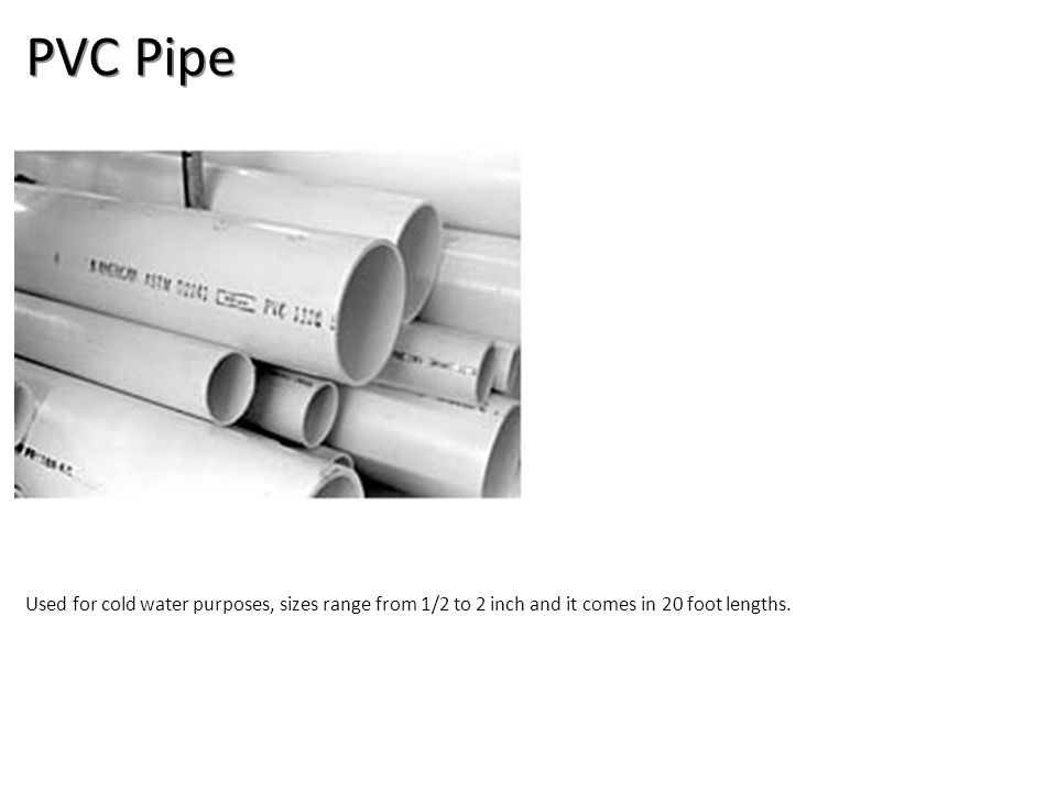 PVC Pipe Used for cold water purposes, sizes range from 1/2 to 2 inch and it comes in 20 foot lengths.