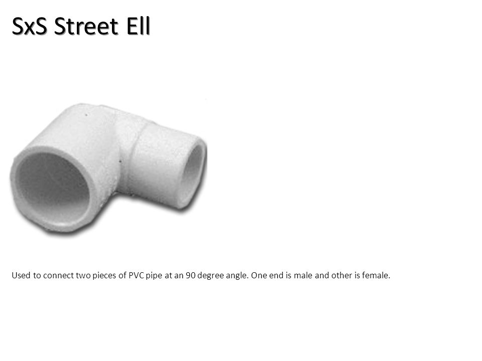 SxS Street Ell Used to connect two pieces of PVC pipe at an 90 degree angle. One end is male and other is female.