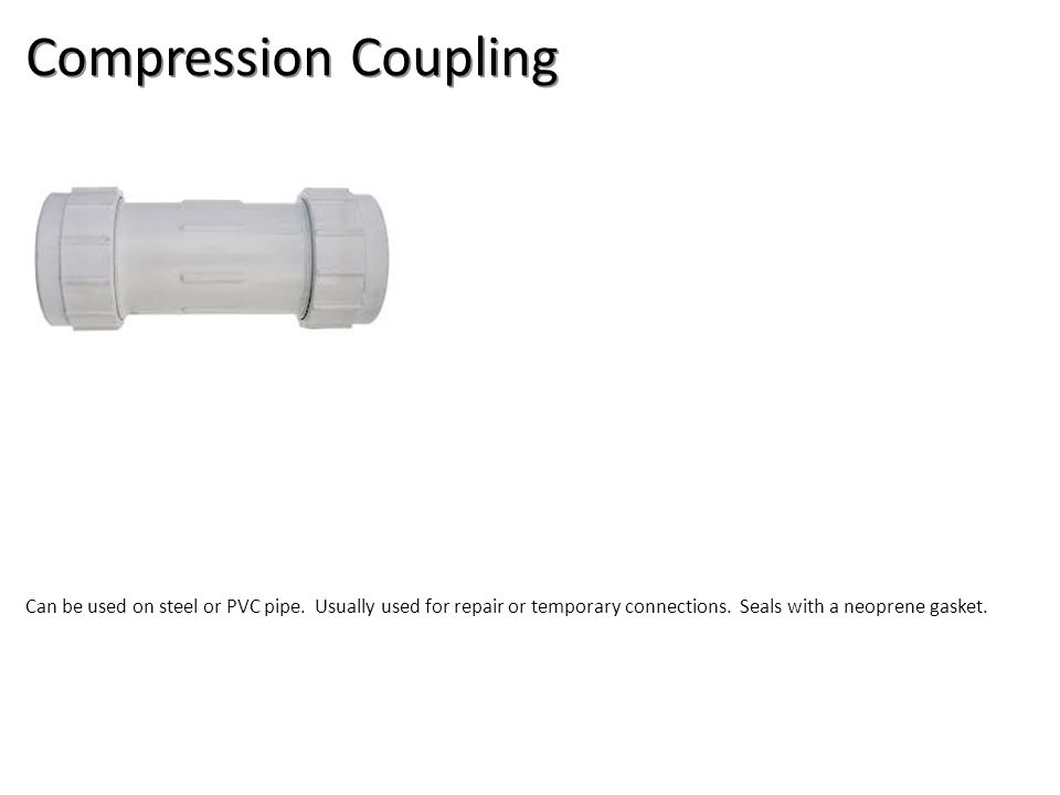 Compression Coupling Can be used on steel or PVC pipe. Usually used for repair or temporary connections. Seals with a neoprene gasket.