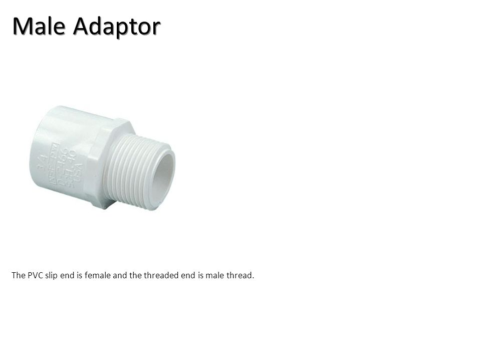 Male Adaptor The PVC slip end is female and the threaded end is male thread.