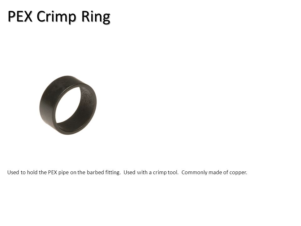 PEX Crimp Ring Used to hold the PEX pipe on the barbed fitting. Used with a crimp tool. Commonly made of copper.