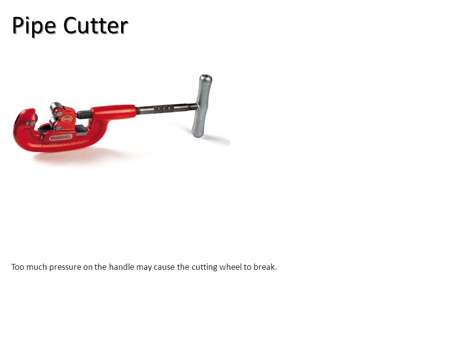 Pipe Cutter Too much pressure on the handle may cause the cutting wheel to break.