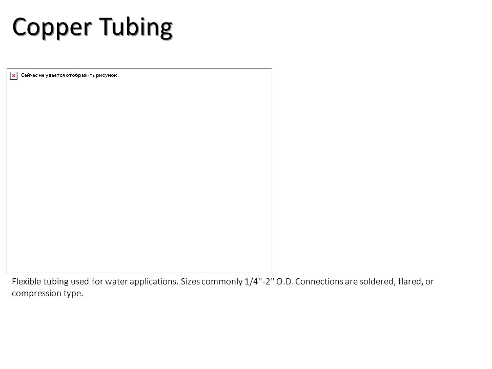 Copper Tubing Flexible tubing used for water applications. Sizes commonly 1/4