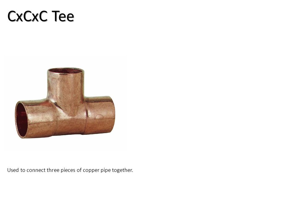 CxCxC Tee Used to connect three pieces of copper pipe together.