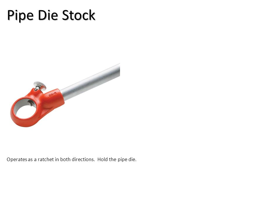 Pipe Die Stock Operates as a ratchet in both directions. Hold the pipe die.