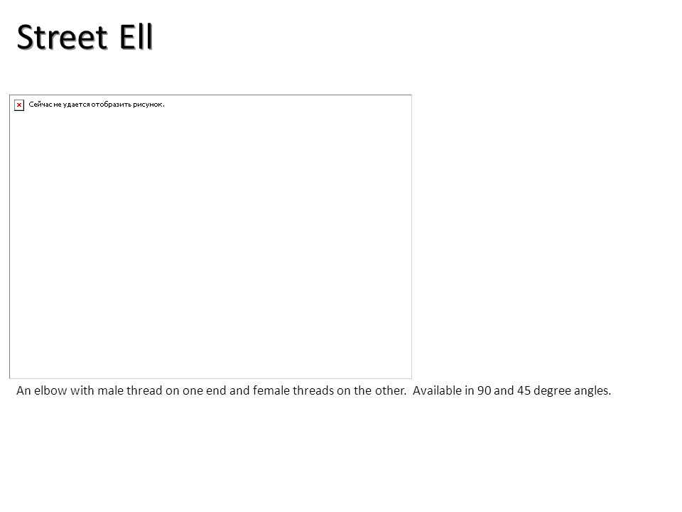 Street Ell An elbow with male thread on one end and female threads on the other. Available in 90 and 45 degree angles.