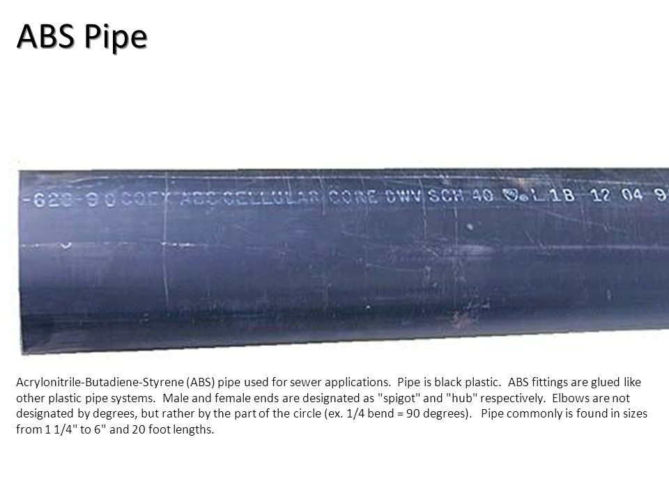 ABS Pipe Acrylonitrile-Butadiene-Styrene (ABS) pipe used for sewer applications. Pipe is black plastic. ABS fittings are glued like other plastic pipe