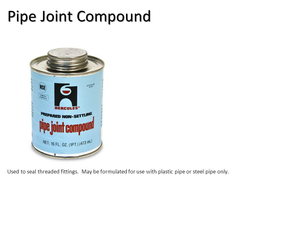 Pipe Joint Compound Used to seal threaded fittings. May be formulated for use with plastic pipe or steel pipe only.