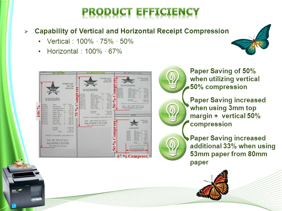 75 % Compress 50 % Compress 67 % Compress 100 % Paper Saving of 50% when utilizing vertical 50% compression Paper Saving increased when using 3mm top margin + vertical 50% compression Paper Saving increased additional 33% when using 53mm paper from 80mm paper  Capability of Vertical and Horizontal Receipt Compression Vertical : 100% · 75% · 50% Horizontal : 100% · 67%