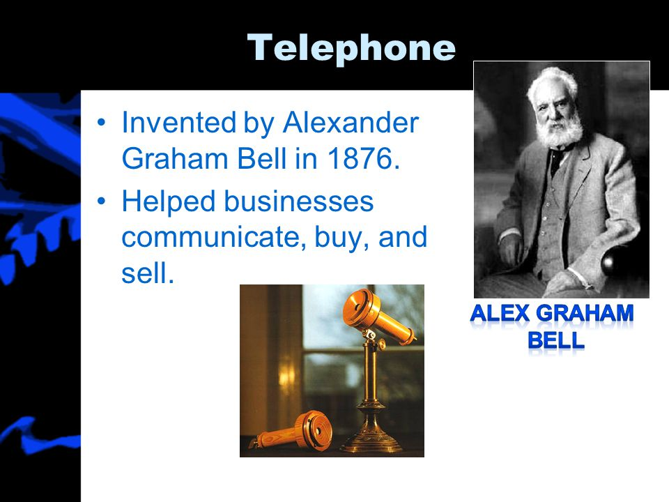 Telephone Invented by Alexander Graham Bell in 1876. Helped businesses communicate, buy, and sell.