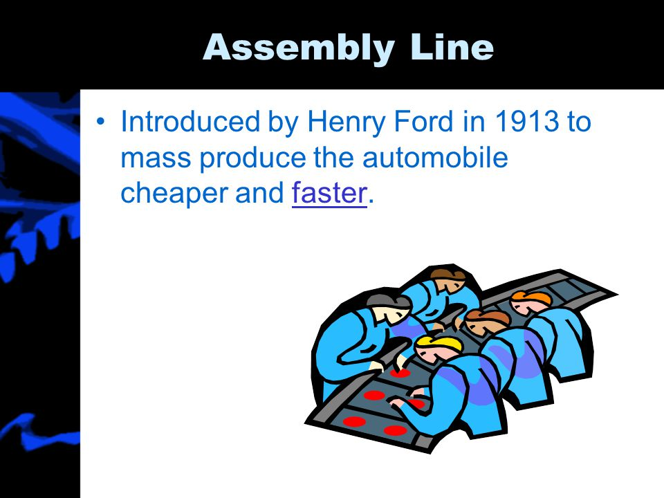 Assembly Line Introduced by Henry Ford in 1913 to mass produce the automobile cheaper and faster.faster