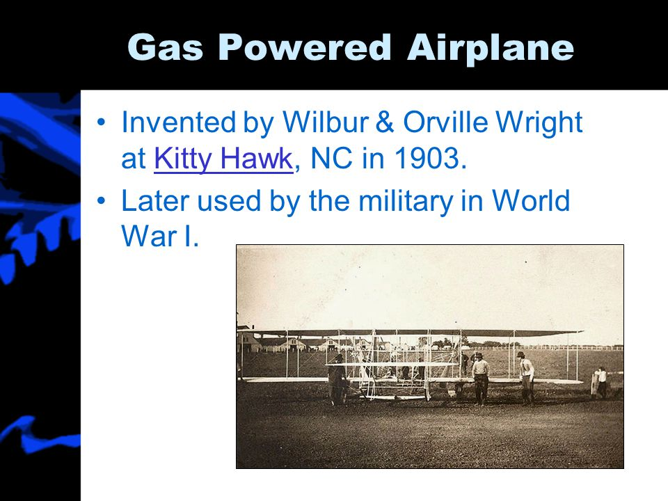Gas Powered Airplane Invented by Wilbur & Orville Wright at Kitty Hawk, NC in 1903.Kitty Hawk Later used by the military in World War I.