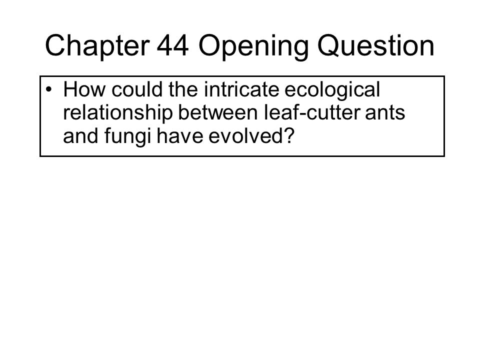 Chapter 44 Opening Question How could the intricate ecological relationship between leaf-cutter ants and fungi have evolved?