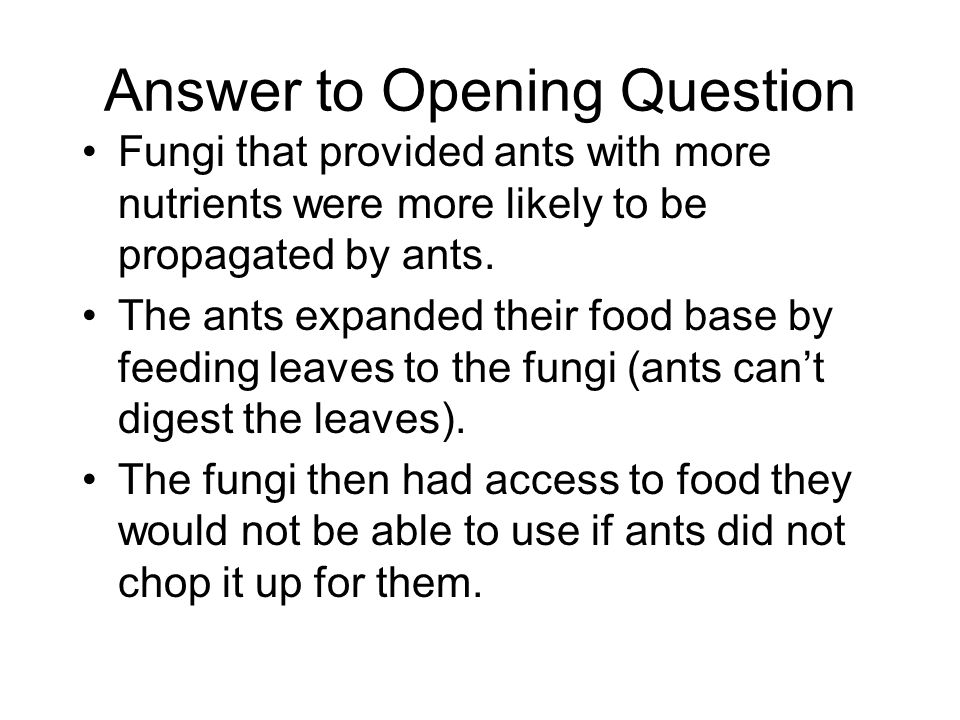 Answer to Opening Question Fungi that provided ants with more nutrients were more likely to be propagated by ants. The ants expanded their food base b