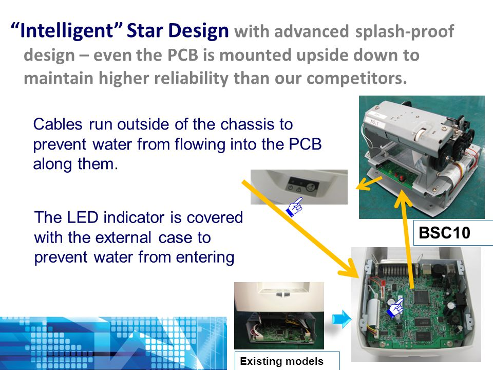 BSC10 Existing models Cables run outside of the chassis to prevent water from flowing into the PCB along them.