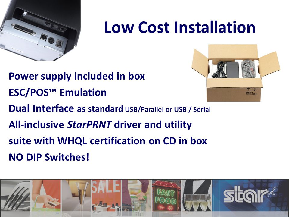 Low Cost Installation Power supply included in box ESC/POS™ Emulation Dual Interface as standard USB/Parallel or USB / Serial All-inclusive StarPRNT driver and utility suite with WHQL certification on CD in box NO DIP Switches!