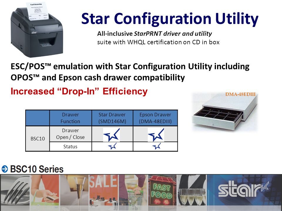 ESC/POS™ emulation with Star Configuration Utility including OPOS™ and Epson cash drawer compatibility Increased Drop-In Efficiency Star Configuration Utility DMA-48EDIII Drawer Function Star Drawer (SMD146M) Epson Drawer (DMA-48EDIII) BSC10 Drawer Open / Close OK StatusOK All-inclusive StarPRNT driver and utility suite with WHQL certification on CD in box