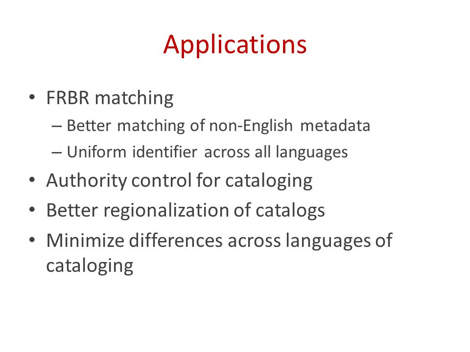 Applications FRBR matching – Better matching of non-English metadata – Uniform identifier across all languages Authority control for cataloging Better regionalization of catalogs Minimize differences across languages of cataloging