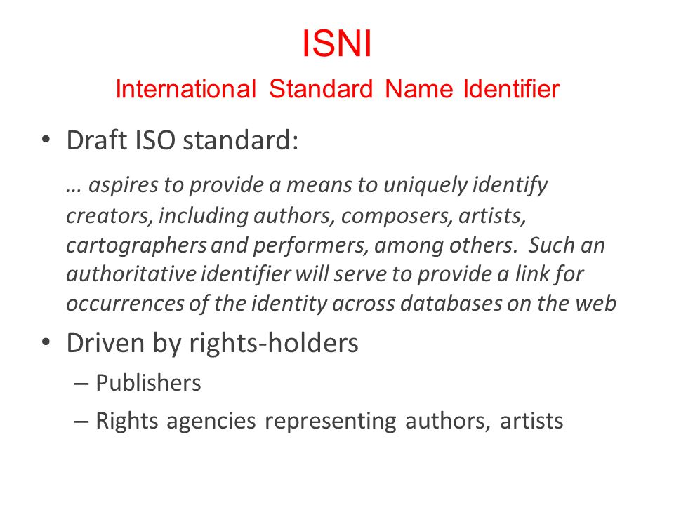 ISNI International Standard Name Identifier Draft ISO standard: … aspires to provide a means to uniquely identify creators, including authors, composers, artists, cartographers and performers, among others.