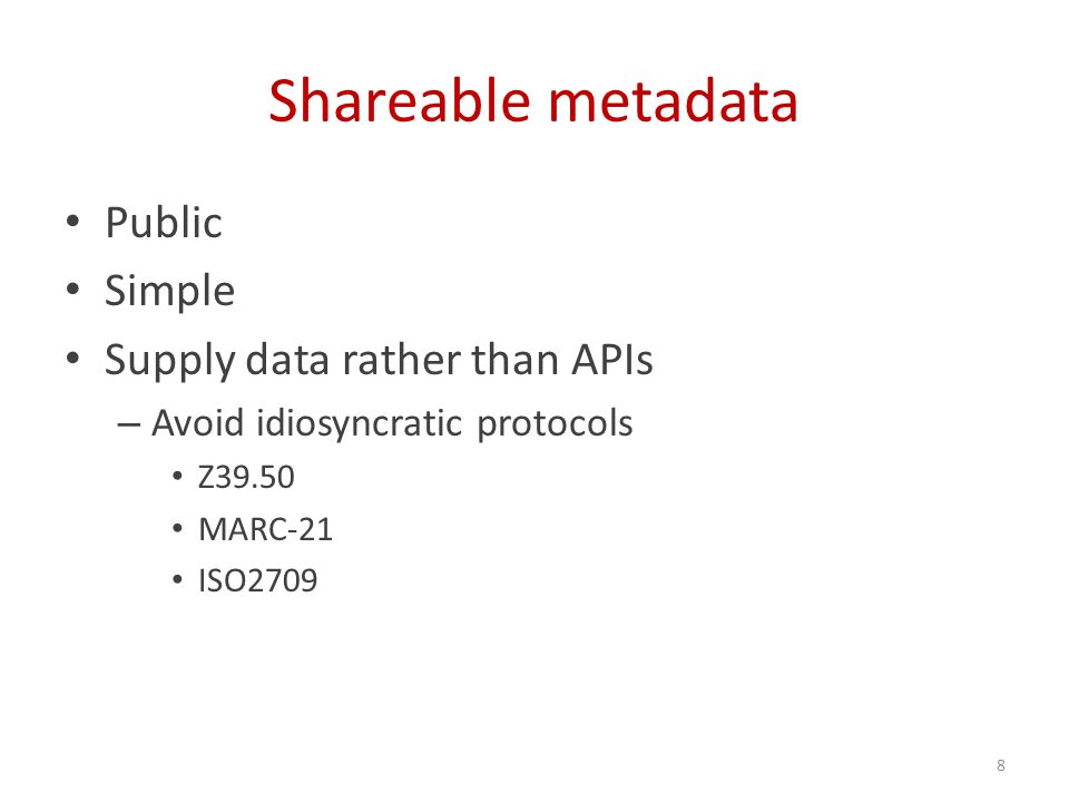 Shareable metadata Public Simple Supply data rather than APIs – Avoid idiosyncratic protocols Z39.50 MARC-21 ISO2709 8