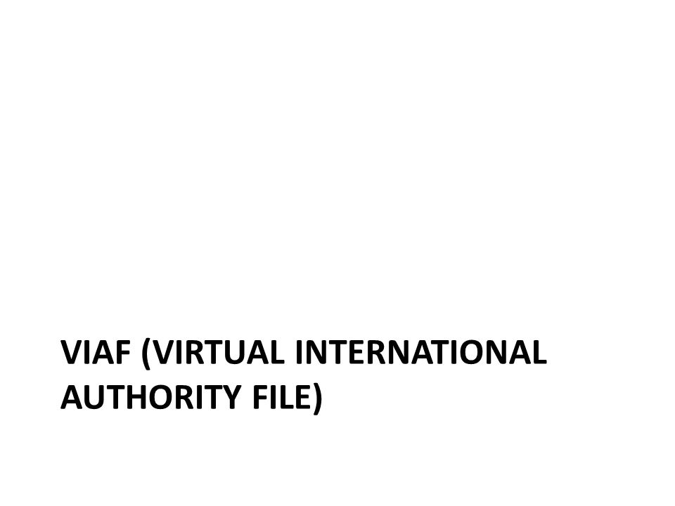 Brief history of VIAF Intellectual origins of idea go back several decades (linked to IFLA UBC concept) In 1990's research project by LoC & DDB to identify names common to NAF and PND 1998 – LoC, DDB, OCLC began proof of concept work 2003 – VIAF Consortium formed (LoC, DNB, OCLC) & 2007 (BnF) – Participant/Contributor tiers 2012 – VIAF transitioned to OCLC servicetransitioned – Each agency has bi-lateral standard agreement with OCLC – VIAF Council advises OCLC