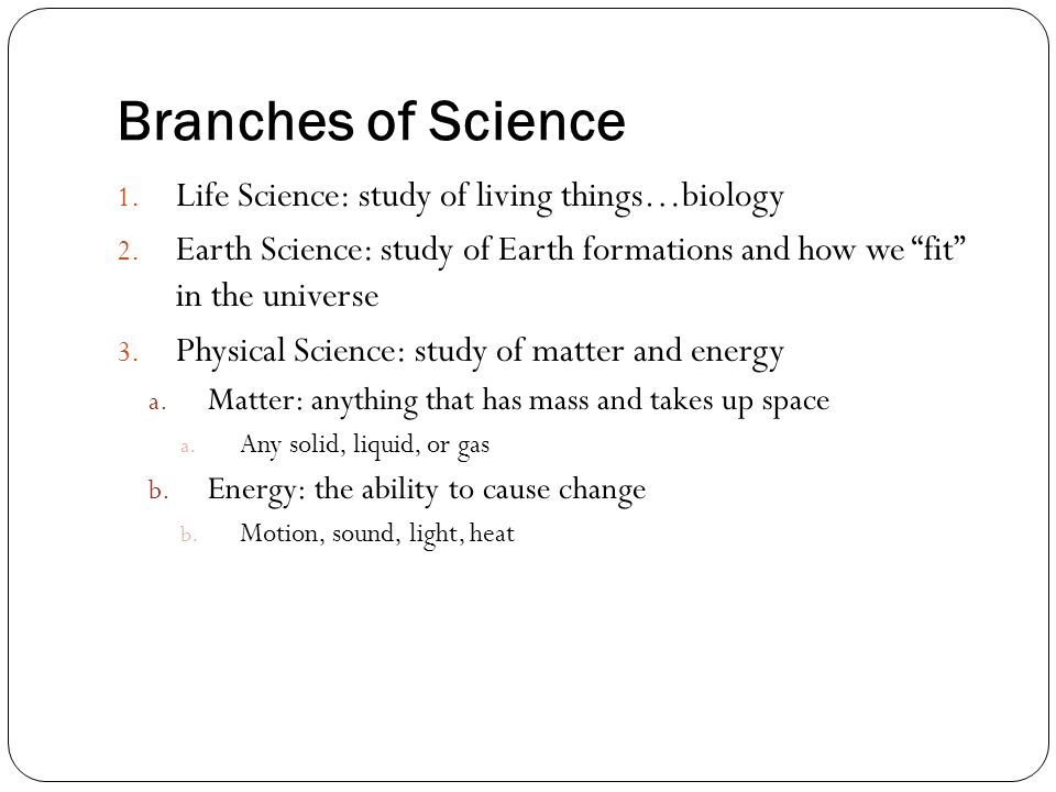 """Branches of Science 1. Life Science: study of living things…biology 2. Earth Science: study of Earth formations and how we """"fit"""" in the universe 3. Ph"""
