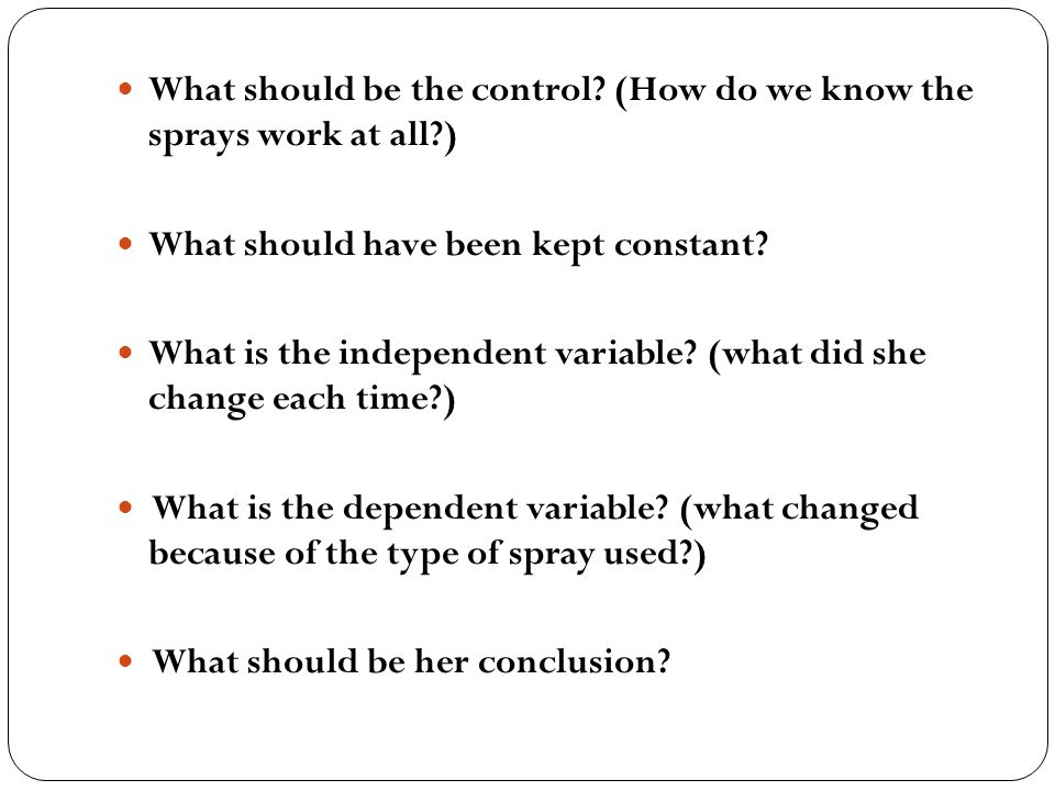 What should be the control? (How do we know the sprays work at all?) What should have been kept constant? What is the independent variable? (what did